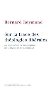 Bernard Reymond - Sur la trace des théologies libérales - Un demi-siècle de rencontres, de lectures et de réflexions.
