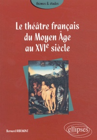 Bernard Ribémont - Le théâtre français du Moyen Age au XVIe siècle.