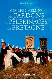Bernard Rio - Sur les chemins des pardons et pélerinages en Bretagne.