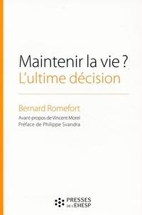 Bernard Romefort - Maintenir la vie ? L'ultime décision - Réflexions sur l'arrêt de l'alimentation des patients en état végétatif chronique.