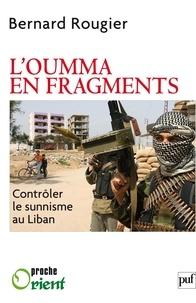 Bernard Rougier - L'Oumma en fragments - Contrôler le sunnisme au Liban.