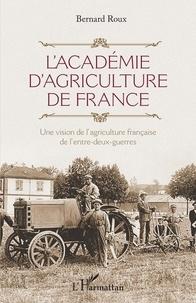 Bernard Roux - L'Académie d'agriculture de France - Une vision de l'agriculture française de l'entre-deux-guerres.