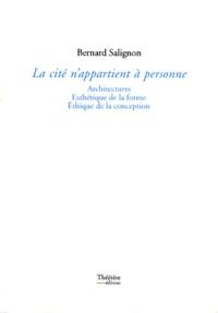 Bernard Salignon - La cité n'appartient à personne - Architectures, esthétique de la forme, éthique de la conception.