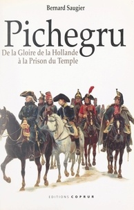 Bernard Saugier - Pichegru - De la gloire de la Hollande à la prison du Temple.