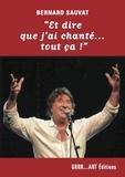 """Bernard Sauvat - """"Et dire que j'ai chanté tout ça!""""."""