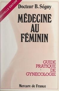 Bernard Séguy - Médecine au féminin - Guide pratique de gynécologie.