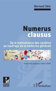 Bernard Sèle - Numerus clausus - De la maltraitance des carabins au naufrage de la médecine générale.