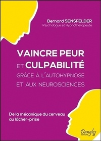 Bernard Sensfelder - Vaincre peur et culpabilité grâce à l'autohypnose et aux neurosciences - De la mécanique du cerveau au lâcher-prise.
