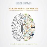 Bernard Sensfelder et Jacques Piperni - Vaincre peur et culpabilité grâce à l'autohypnose et aux neurosciences - De la mécanique du cerveau au lâcher-prise.
