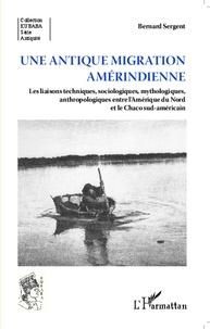 Bernard Sergent - Une antique migration amérindienne - Les liaisons techniques, sociologiques, mythologiques, anthropologiques entre l'Amérique du Nord et le Chaco sud-américain.