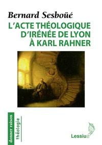 Bernard Sesboüé - L'acte théologique d'Irénée de Lyon à Karl Rahner - Les grandes créations en théologie chrétienne.