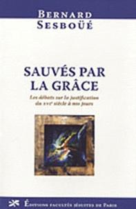 Bernard Sesboüé - Sauvés par la grâce - Les débats sur la justification du XVIe siècle à nos jours.