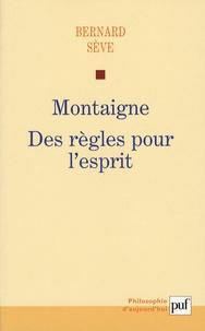 Bernard Sève - Montaigne - Des règles pour l'esprit.