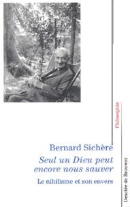 Bernard Sichère - Seul un Dieu peut encore nous sauver. - Le nihilisme et son envers.