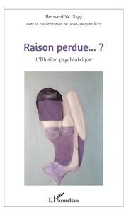 Bernard Sigg - Raison perdue ? - L'Illusion psychiatrique.
