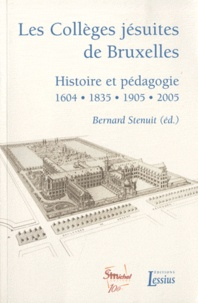 Les Collèges jésuites de Bruxelles- Histoire et pédagogie 1604-1835-1905-2005 - Bernard Stenuit |