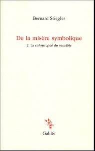 Bernard Stiegler - De la misère symbolique - Tome 2, La catastrophe du sensible.
