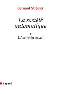 Bernard Stiegler - La société automatique - Tome 1, L'avenir du travail.