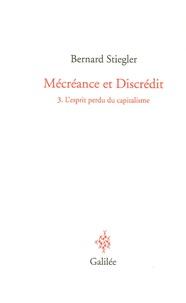 Bernard Stiegler - Mécréance et Discrédit - Tome 3, L'esprit perdu du capitalisme.