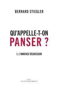 Bernard Stiegler - Qu'appelle-t-on panser ? - Tome 1, L'immense régression.