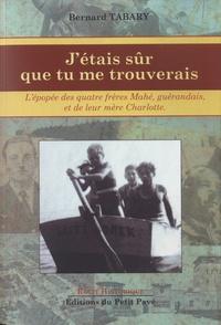 Bernard Tabary - J'étais sûr que tu me trouverais - L'épopée des quatre frères Mahé, Guérandais, et de leur mère Charlotte.