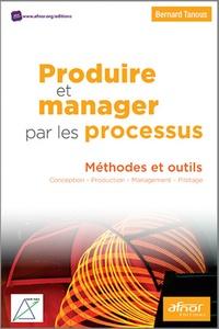 Bernard Tanous - Produire et manager par les processus - Méthodes et outils.