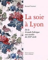 Bernard Tassinari - La soie à Lyon - De la Grande Fabrique aux textiles du XXIe siècle.