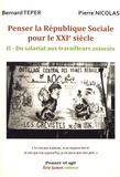 Bernard Teper et Pierre Nicolas - Penser la République sociale pour le XXIe siècle - Volume 2, Du salariat aux travailleurs associés.