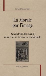 Bernard Teyssandier - La morale par l'image - La Doctrine des moeurs dans la vie et l'oeuvre de Gomberville.