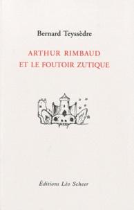 Bernard Teyssèdre - Arthur Rimbaud et le foutoir zutique.