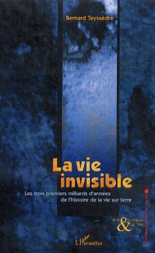 Bernard Teyssèdre - La vie invisible - Les trois premiers milliards d'années de l'histoire de la vie sur terre.