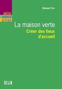 Bernard This et Editions Belin - La maison verte. Créer des lieux d'accueil.
