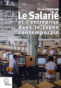 Bernard Thomann - Le salarié et l'entreprise dans le Japon contemporain - Formes, genèse et mutations d'une relation de dépendance (1868-1999).