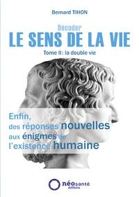 Bernard Tihon - Décoder le sens de la vie - Tome 2, La double vie.