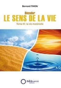 Bernard Tihon - Décoder le sens de la vie - Tome 3, La vie matérielle.