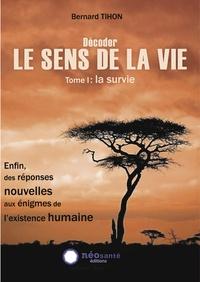 Bernard Tihon - Décoder le sens de la vie - Tome 1, La survie.