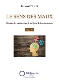 Bernard Tihon - Le sens des maux - Tome 4, Décodage des maladies, états de mal-être et dysfonctionnements.