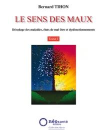 Bernard Tihon - Le sens des maux - Tome 1, Décodage des maladies, états de mal-être et dysfonctionnements.