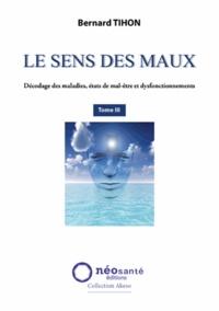 Bernard Tihon - Le sens des maux - Tome 3, Décodage des maladies, états de mal-être et dysfonctionnements.