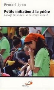 Bernard Ugeux - Petite initiation à la prière - A l'usage des jeunes... et des moins jeunes !.