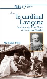 Bernard Ugeux - Prier 15 jours avec le cardinal Lavigerie - Fondateur des Pères Blancs et des Soeurs Blanches.