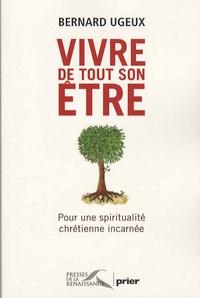 Bernard Ugeux - Vivre de tout son être - Pour une spiritualité chrétienne incarnée.