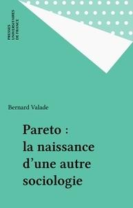Bernard Valade - Pareto, la naissance d'une autre sociologie.
