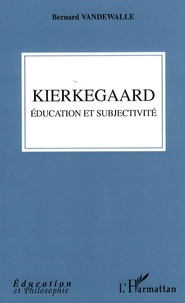 Bernard Vandewalle - Kierkegaard éducation et subjectivité.