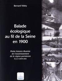Bernard Védry - Balade écologique au fil de la Seine en 1900 - Petite histoire illustrée de l'assainissement de la région parisienne il y a cent ans.
