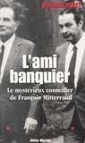 Bernard Violet - L'ami banquier - Le mystérieux conseiller de François Mitterrand.
