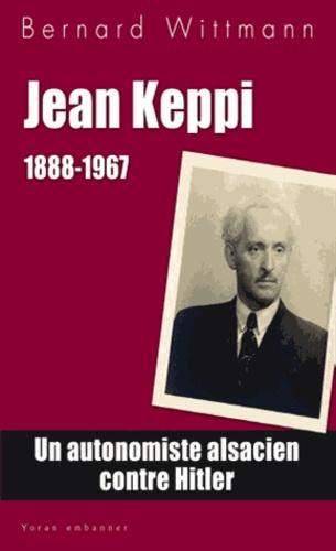 Bernard Wittmann - Jean Keppi (1888-1967) - Une histoire de l'autonomisme alsacien.