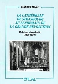 Bernard Xibaut - La cathédrale de Strasbourg au lendemain de la grande révolution (1800-1820) - Mutations et continuité.