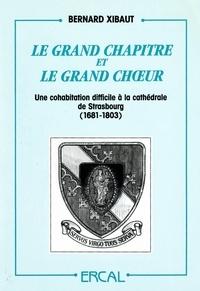 Bernard Xibaut - Le Grand chapitre et le Grand choeur - Une cohabitation difficile à la cathédrale de Strasbourg (1681-1803).