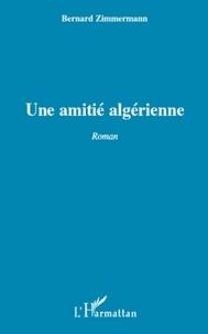 Bernard Zimmermann - Une amitié algérienne.